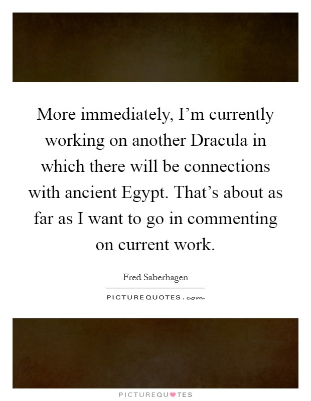More immediately, I'm currently working on another Dracula in which there will be connections with ancient Egypt. That's about as far as I want to go in commenting on current work Picture Quote #1