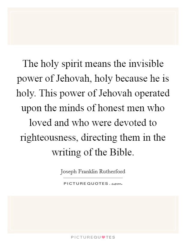 The holy spirit means the invisible power of Jehovah, holy because he is holy. This power of Jehovah operated upon the minds of honest men who loved and who were devoted to righteousness, directing them in the writing of the Bible Picture Quote #1