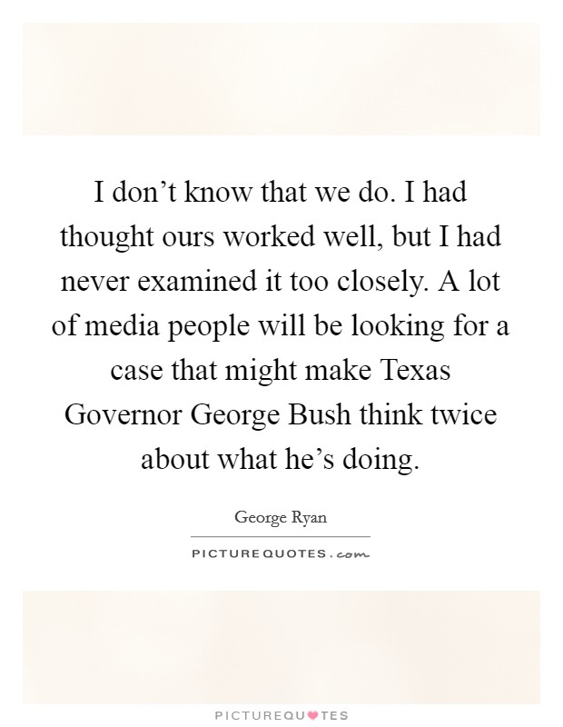 I don't know that we do. I had thought ours worked well, but I had never examined it too closely. A lot of media people will be looking for a case that might make Texas Governor George Bush think twice about what he's doing Picture Quote #1