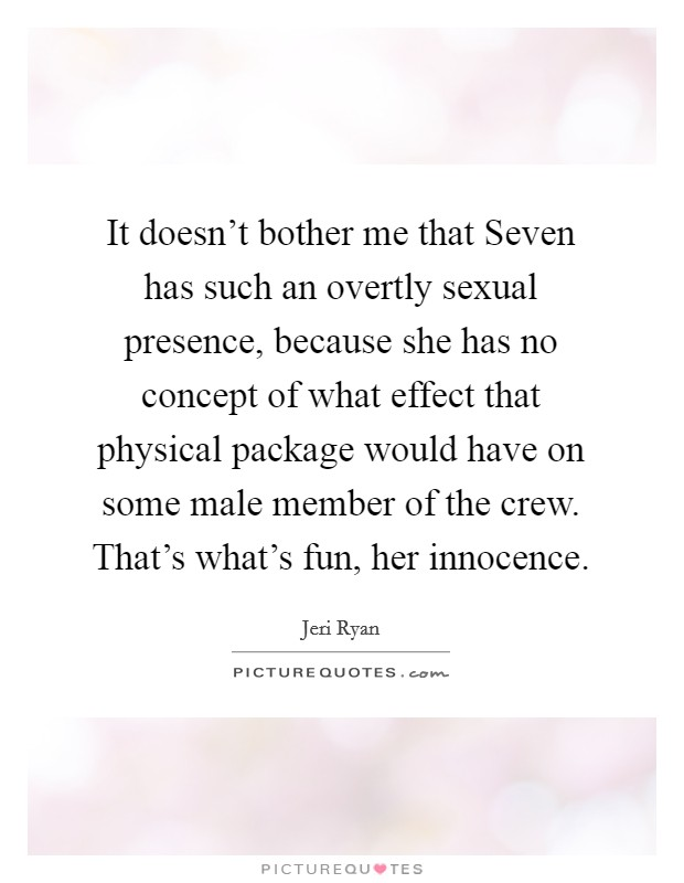 It doesn't bother me that Seven has such an overtly sexual presence, because she has no concept of what effect that physical package would have on some male member of the crew. That's what's fun, her innocence Picture Quote #1