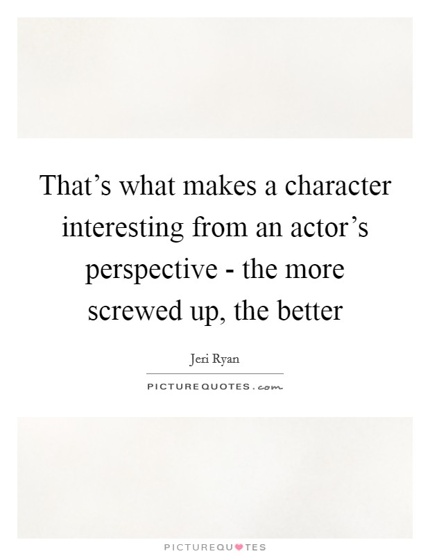 That's what makes a character interesting from an actor's perspective - the more screwed up, the better Picture Quote #1