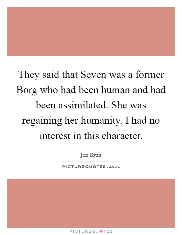 They said that Seven was a former Borg who had been human and had been assimilated. She was regaining her humanity. I had no interest in this character Picture Quote #1