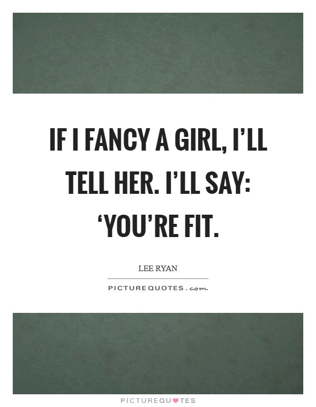 If I fancy a girl, I'll tell her. I'll say: 'You're fit Picture Quote #1