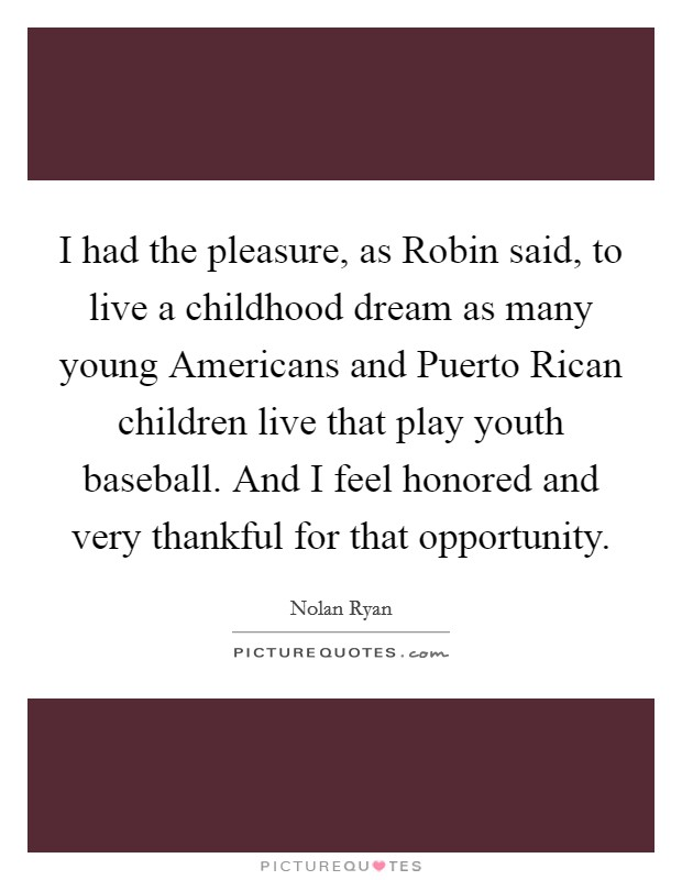 I had the pleasure, as Robin said, to live a childhood dream as many young Americans and Puerto Rican children live that play youth baseball. And I feel honored and very thankful for that opportunity Picture Quote #1