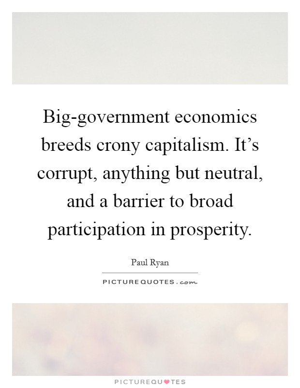 Big-government economics breeds crony capitalism. It's corrupt, anything but neutral, and a barrier to broad participation in prosperity Picture Quote #1