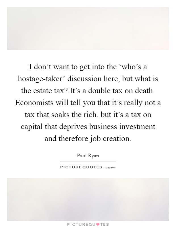 I don't want to get into the 'who's a hostage-taker' discussion here, but what is the estate tax? It's a double tax on death. Economists will tell you that it's really not a tax that soaks the rich, but it's a tax on capital that deprives business investment and therefore job creation Picture Quote #1
