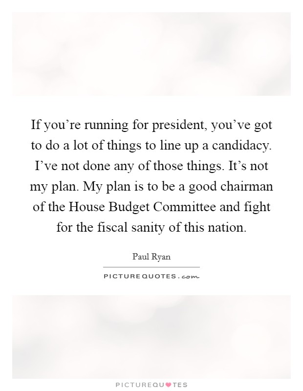 If you're running for president, you've got to do a lot of things to line up a candidacy. I've not done any of those things. It's not my plan. My plan is to be a good chairman of the House Budget Committee and fight for the fiscal sanity of this nation Picture Quote #1