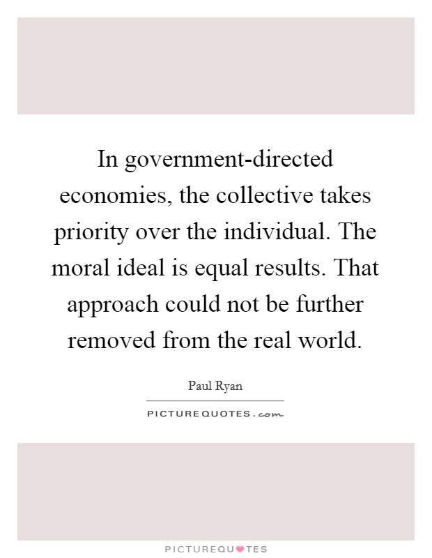 In government-directed economies, the collective takes priority over the individual. The moral ideal is equal results. That approach could not be further removed from the real world Picture Quote #1