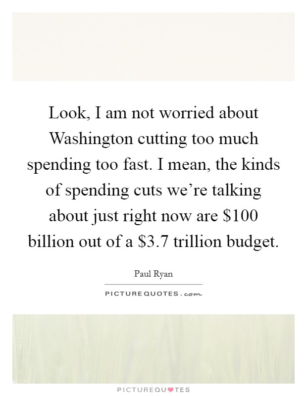 Look, I am not worried about Washington cutting too much spending too fast. I mean, the kinds of spending cuts we're talking about just right now are $100 billion out of a $3.7 trillion budget Picture Quote #1