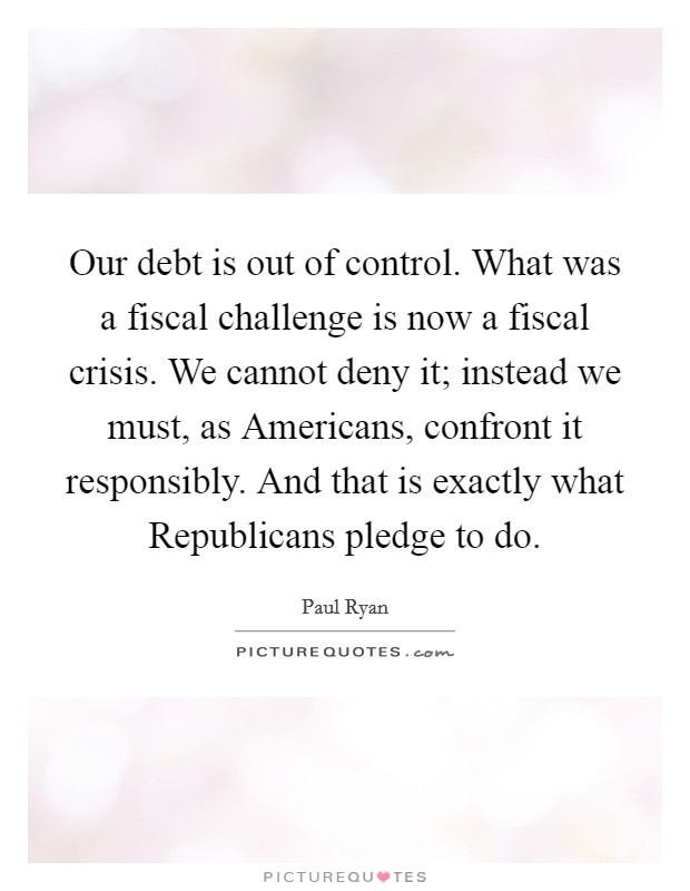 Our debt is out of control. What was a fiscal challenge is now a fiscal crisis. We cannot deny it; instead we must, as Americans, confront it responsibly. And that is exactly what Republicans pledge to do Picture Quote #1