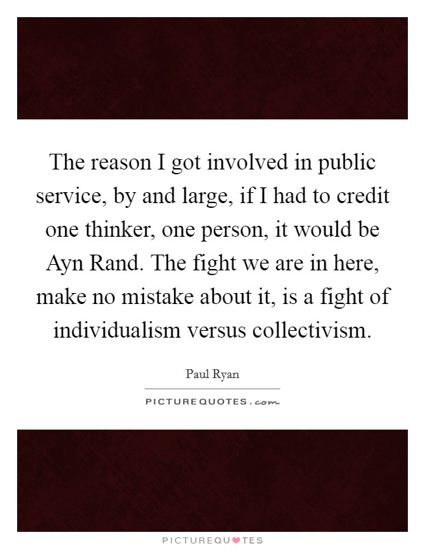 The reason I got involved in public service, by and large, if I had to credit one thinker, one person, it would be Ayn Rand. The fight we are in here, make no mistake about it, is a fight of individualism versus collectivism Picture Quote #1