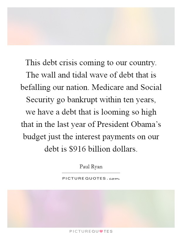 This debt crisis coming to our country. The wall and tidal wave of debt that is befalling our nation. Medicare and Social Security go bankrupt within ten years, we have a debt that is looming so high that in the last year of President Obama's budget just the interest payments on our debt is $916 billion dollars Picture Quote #1