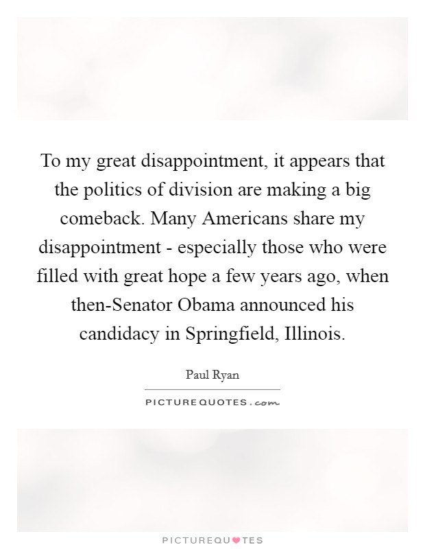 To my great disappointment, it appears that the politics of division are making a big comeback. Many Americans share my disappointment - especially those who were filled with great hope a few years ago, when then-Senator Obama announced his candidacy in Springfield, Illinois Picture Quote #1