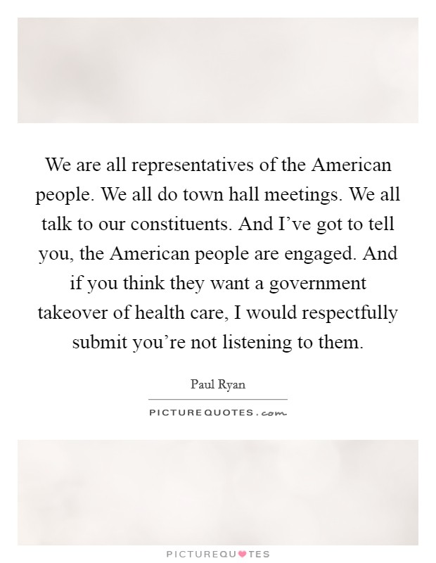 We are all representatives of the American people. We all do town hall meetings. We all talk to our constituents. And I've got to tell you, the American people are engaged. And if you think they want a government takeover of health care, I would respectfully submit you're not listening to them Picture Quote #1