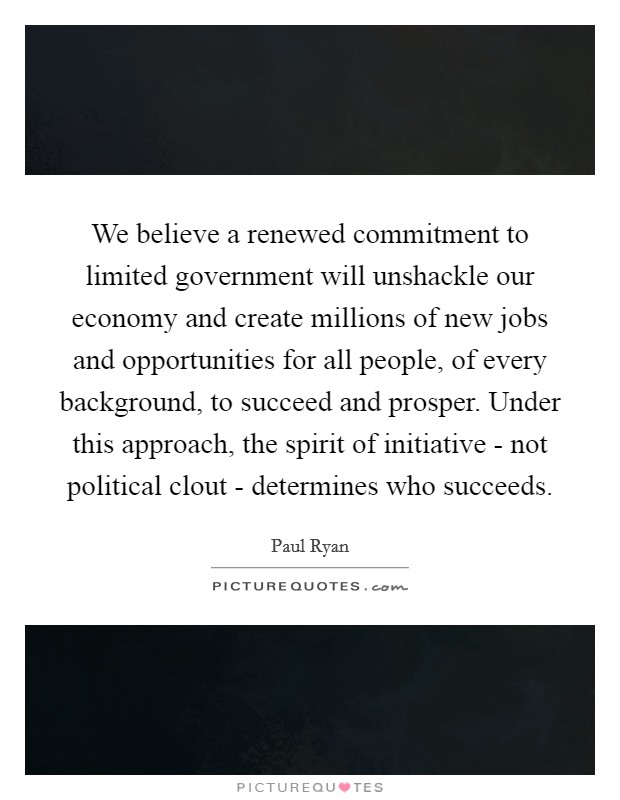 We believe a renewed commitment to limited government will unshackle our economy and create millions of new jobs and opportunities for all people, of every background, to succeed and prosper. Under this approach, the spirit of initiative - not political clout - determines who succeeds Picture Quote #1
