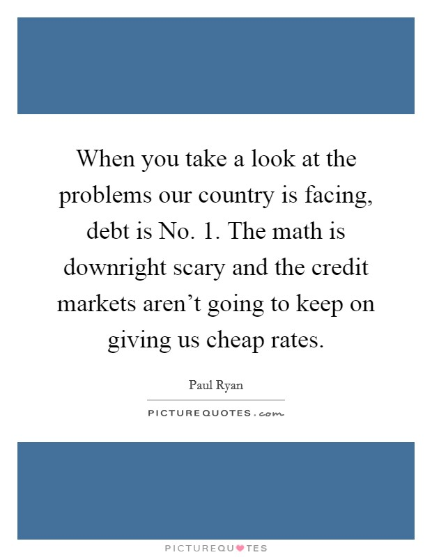When you take a look at the problems our country is facing, debt is No. 1. The math is downright scary and the credit markets aren't going to keep on giving us cheap rates Picture Quote #1