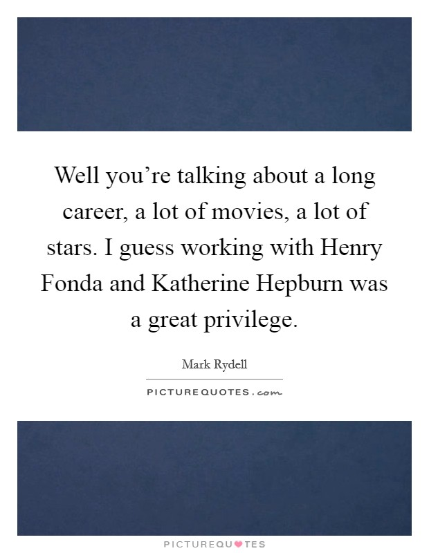 Well you're talking about a long career, a lot of movies, a lot of stars. I guess working with Henry Fonda and Katherine Hepburn was a great privilege Picture Quote #1