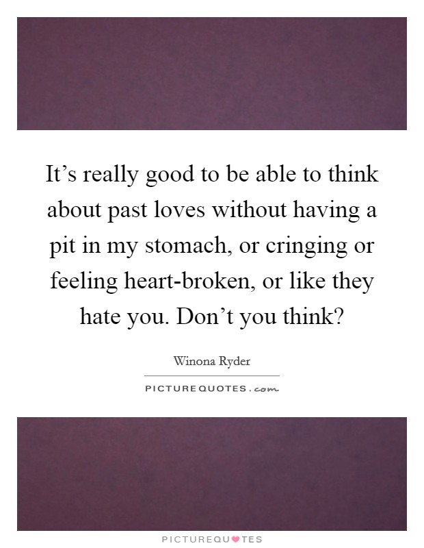 It's really good to be able to think about past loves without having a pit in my stomach, or cringing or feeling heart-broken, or like they hate you. Don't you think? Picture Quote #1