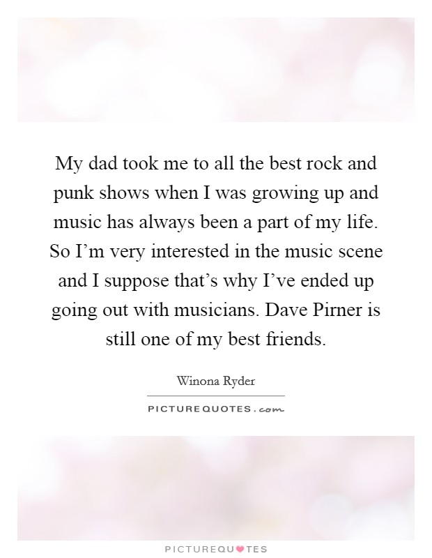 My dad took me to all the best rock and punk shows when I was growing up and music has always been a part of my life. So I'm very interested in the music scene and I suppose that's why I've ended up going out with musicians. Dave Pirner is still one of my best friends Picture Quote #1