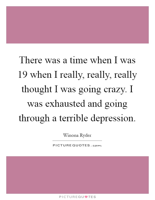 There was a time when I was 19 when I really, really, really thought I was going crazy. I was exhausted and going through a terrible depression Picture Quote #1