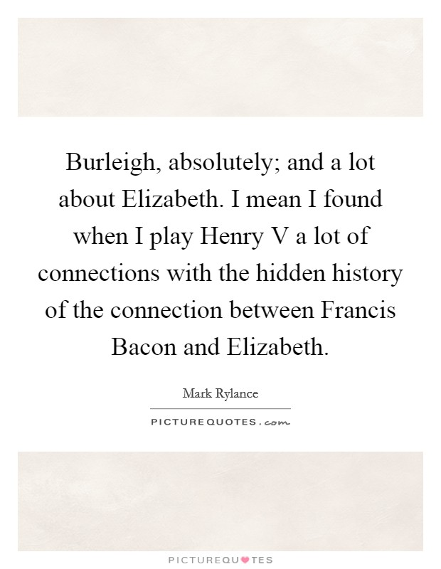 Burleigh, absolutely; and a lot about Elizabeth. I mean I found when I play Henry V a lot of connections with the hidden history of the connection between Francis Bacon and Elizabeth Picture Quote #1