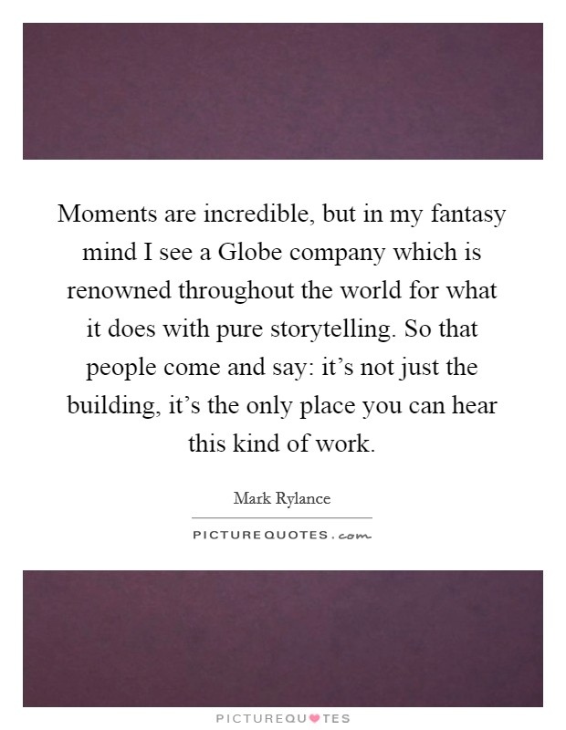 Moments are incredible, but in my fantasy mind I see a Globe company which is renowned throughout the world for what it does with pure storytelling. So that people come and say: it's not just the building, it's the only place you can hear this kind of work Picture Quote #1