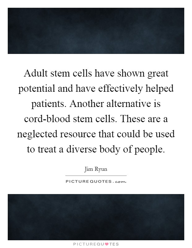 Adult stem cells have shown great potential and have effectively helped patients. Another alternative is cord-blood stem cells. These are a neglected resource that could be used to treat a diverse body of people Picture Quote #1