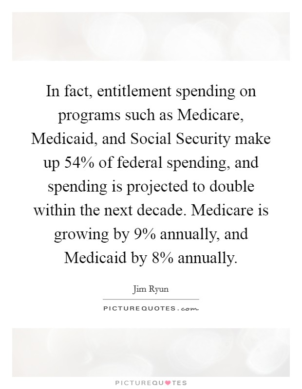 In fact, entitlement spending on programs such as Medicare, Medicaid, and Social Security make up 54% of federal spending, and spending is projected to double within the next decade. Medicare is growing by 9% annually, and Medicaid by 8% annually Picture Quote #1