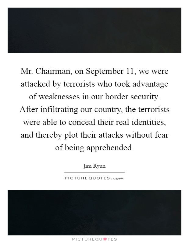 Mr. Chairman, on September 11, we were attacked by terrorists who took advantage of weaknesses in our border security. After infiltrating our country, the terrorists were able to conceal their real identities, and thereby plot their attacks without fear of being apprehended Picture Quote #1