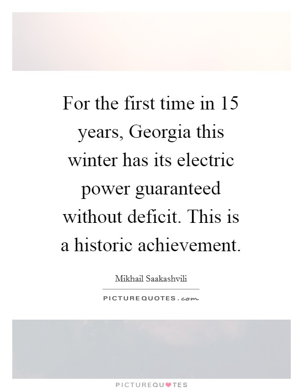 For the first time in 15 years, Georgia this winter has its electric power guaranteed without deficit. This is a historic achievement Picture Quote #1