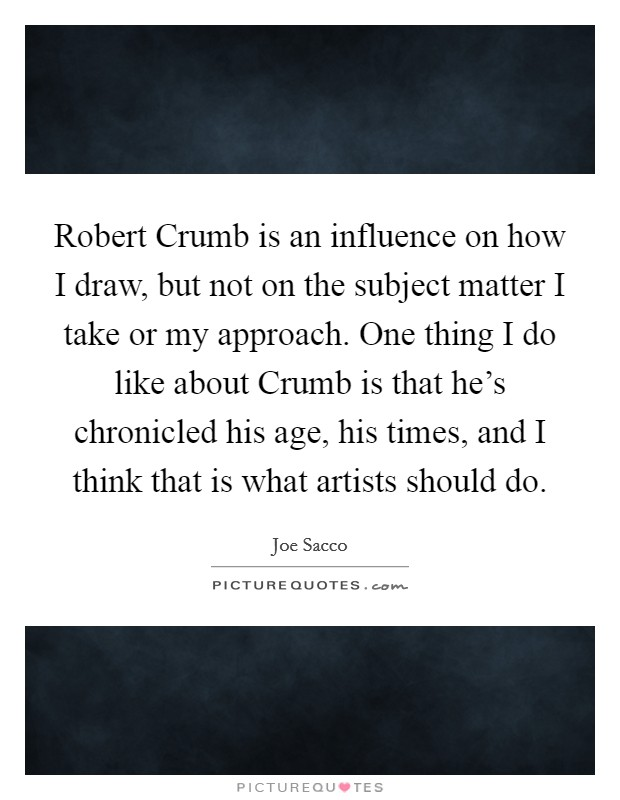 Robert Crumb is an influence on how I draw, but not on the subject matter I take or my approach. One thing I do like about Crumb is that he's chronicled his age, his times, and I think that is what artists should do Picture Quote #1