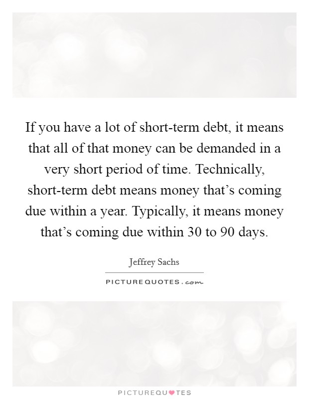 If you have a lot of short-term debt, it means that all of that money can be demanded in a very short period of time. Technically, short-term debt means money that's coming due within a year. Typically, it means money that's coming due within 30 to 90 days Picture Quote #1