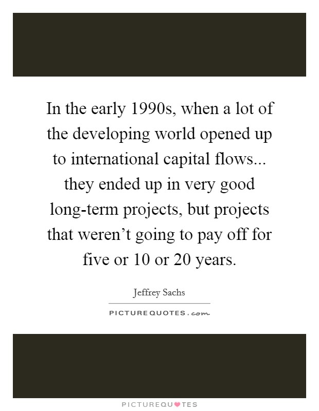In the early 1990s, when a lot of the developing world opened up to international capital flows... they ended up in very good long-term projects, but projects that weren't going to pay off for five or 10 or 20 years Picture Quote #1