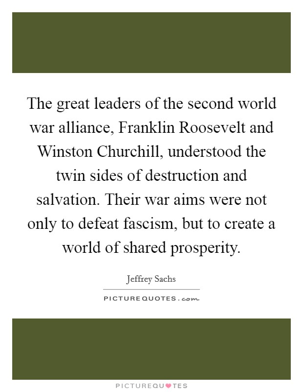 The great leaders of the second world war alliance, Franklin Roosevelt and Winston Churchill, understood the twin sides of destruction and salvation. Their war aims were not only to defeat fascism, but to create a world of shared prosperity Picture Quote #1