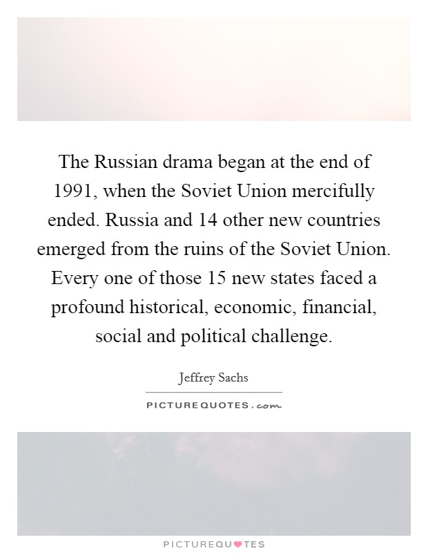 The Russian drama began at the end of 1991, when the Soviet Union mercifully ended. Russia and 14 other new countries emerged from the ruins of the Soviet Union. Every one of those 15 new states faced a profound historical, economic, financial, social and political challenge Picture Quote #1