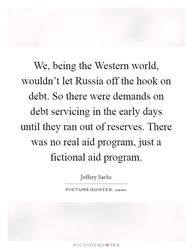 We, being the Western world, wouldn't let Russia off the hook on debt. So there were demands on debt servicing in the early days until they ran out of reserves. There was no real aid program, just a fictional aid program Picture Quote #1
