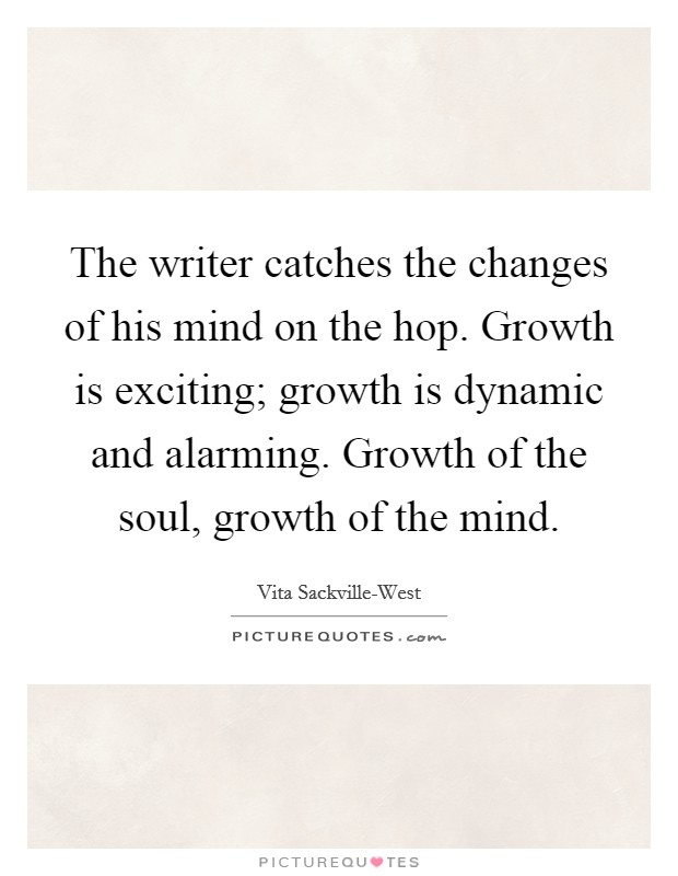 The writer catches the changes of his mind on the hop. Growth is exciting; growth is dynamic and alarming. Growth of the soul, growth of the mind Picture Quote #1