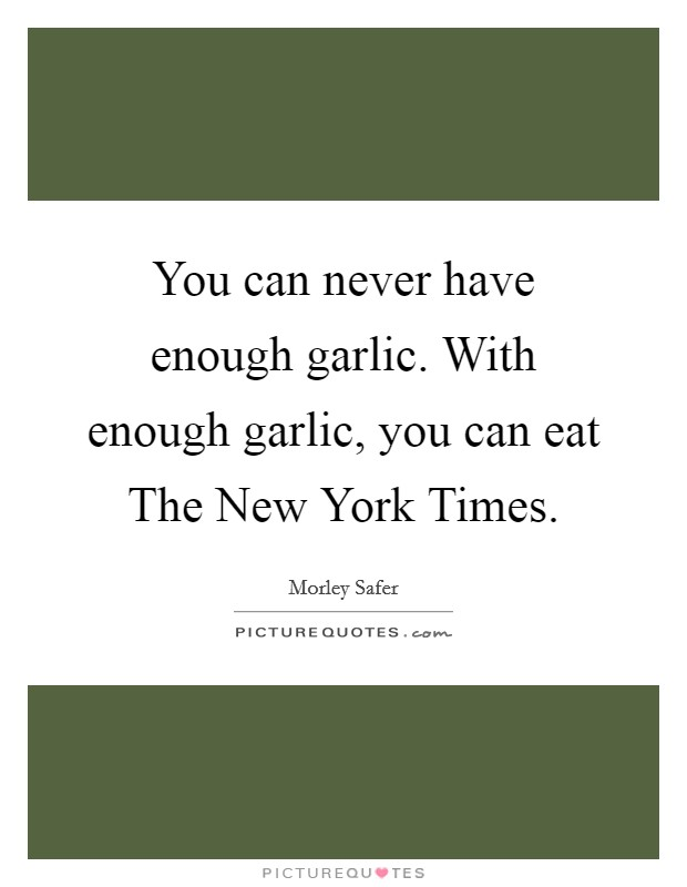 You can never have enough garlic. With enough garlic, you can eat The New York Times Picture Quote #1