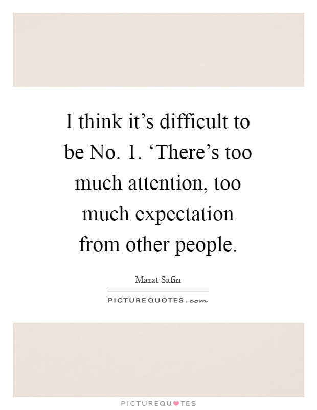 I think it's difficult to be No. 1. 'There's too much attention, too much expectation from other people Picture Quote #1