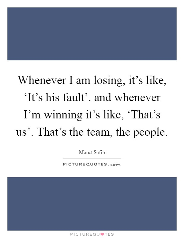Whenever I am losing, it's like, 'It's his fault'. and whenever I'm winning it's like, 'That's us'. That's the team, the people Picture Quote #1