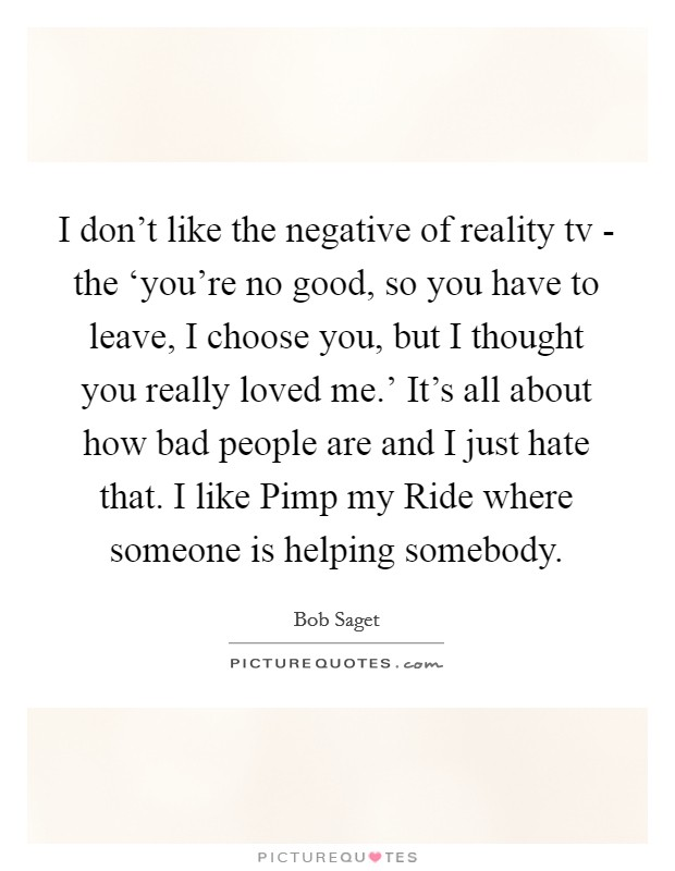 I don't like the negative of reality tv - the 'you're no good, so you have to leave, I choose you, but I thought you really loved me.' It's all about how bad people are and I just hate that. I like Pimp my Ride where someone is helping somebody Picture Quote #1
