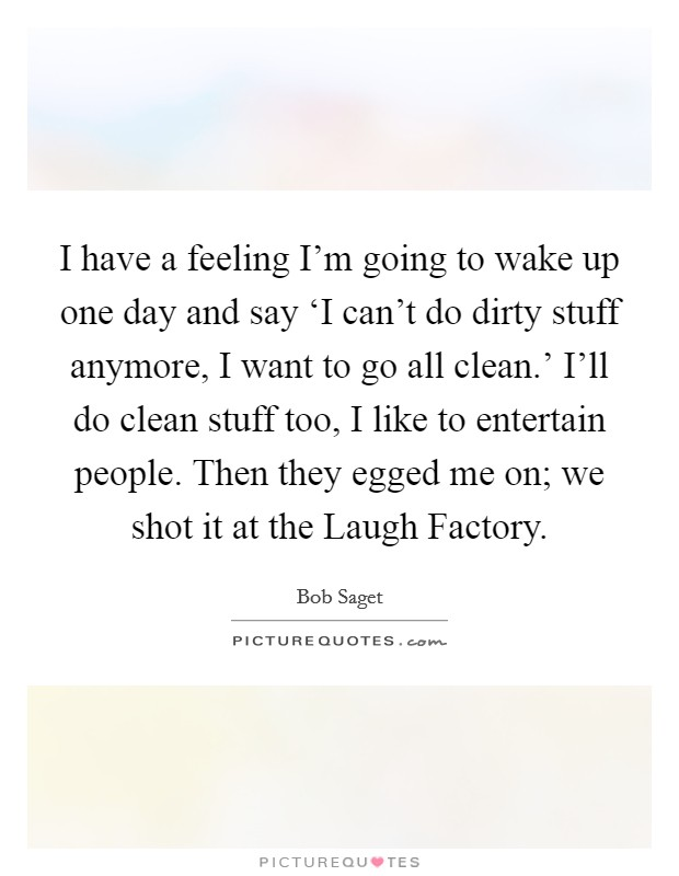 I have a feeling I'm going to wake up one day and say 'I can't do dirty stuff anymore, I want to go all clean.' I'll do clean stuff too, I like to entertain people. Then they egged me on; we shot it at the Laugh Factory Picture Quote #1