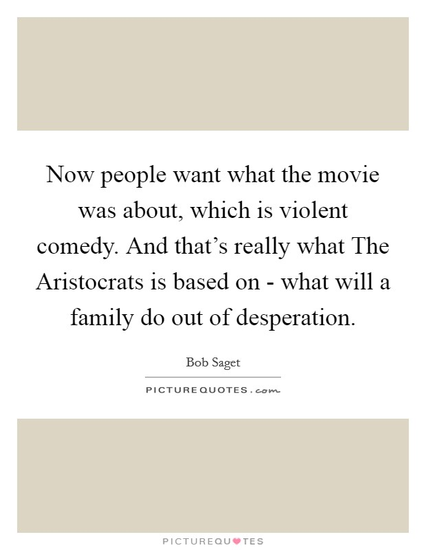 Now people want what the movie was about, which is violent comedy. And that's really what The Aristocrats is based on - what will a family do out of desperation Picture Quote #1