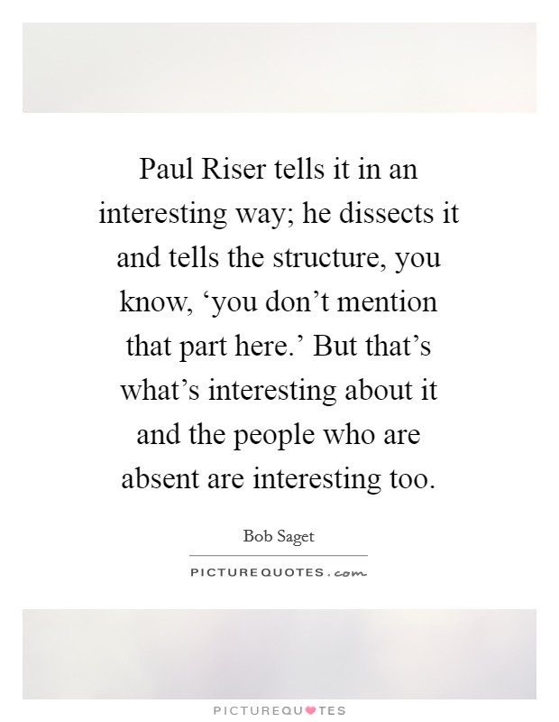 Paul Riser tells it in an interesting way; he dissects it and tells the structure, you know, 'you don't mention that part here.' But that's what's interesting about it and the people who are absent are interesting too Picture Quote #1