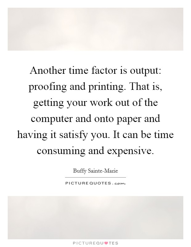Another time factor is output: proofing and printing. That is, getting your work out of the computer and onto paper and having it satisfy you. It can be time consuming and expensive Picture Quote #1