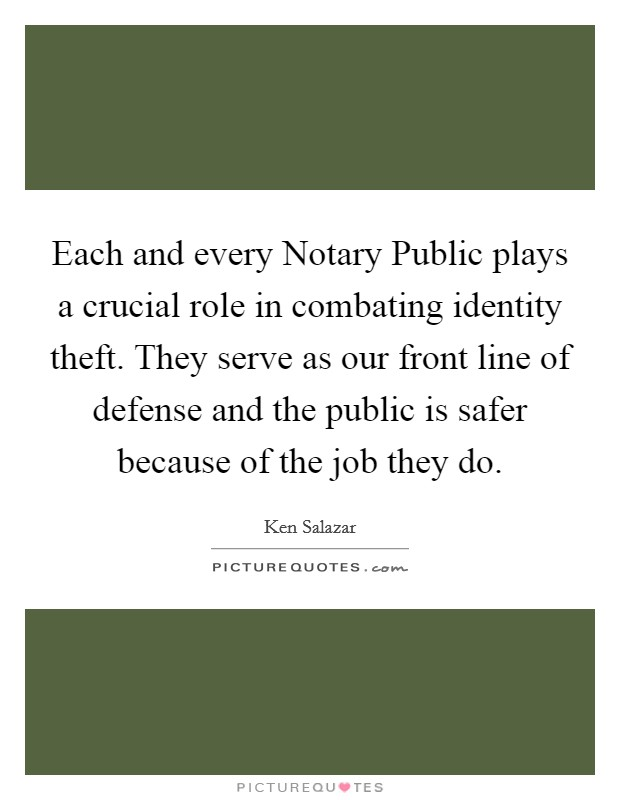 Each and every Notary Public plays a crucial role in combating identity theft. They serve as our front line of defense and the public is safer because of the job they do Picture Quote #1