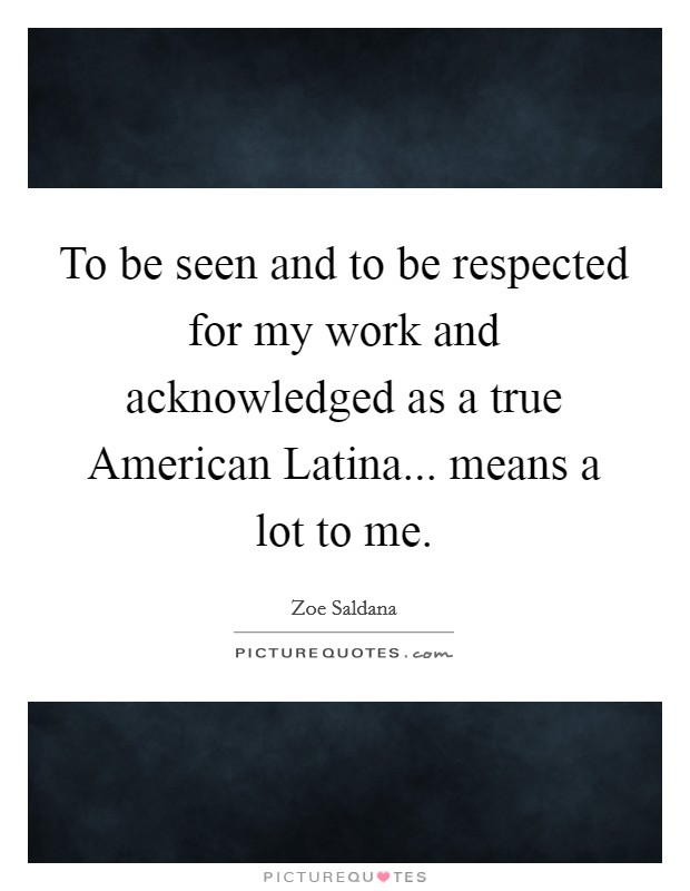 To be seen and to be respected for my work and acknowledged as a true American Latina... means a lot to me Picture Quote #1