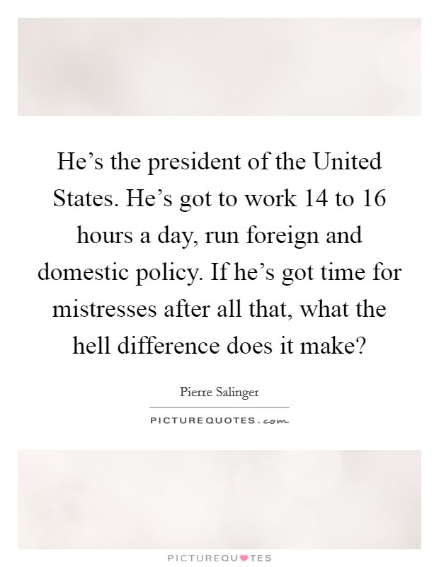 He's the president of the United States. He's got to work 14 to 16 hours a day, run foreign and domestic policy. If he's got time for mistresses after all that, what the hell difference does it make? Picture Quote #1