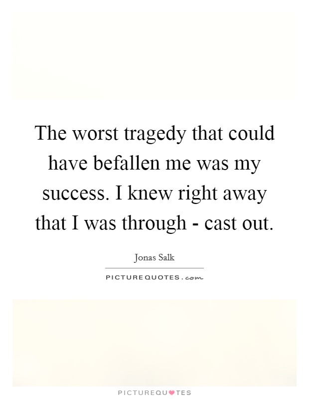 The worst tragedy that could have befallen me was my success. I knew right away that I was through - cast out Picture Quote #1