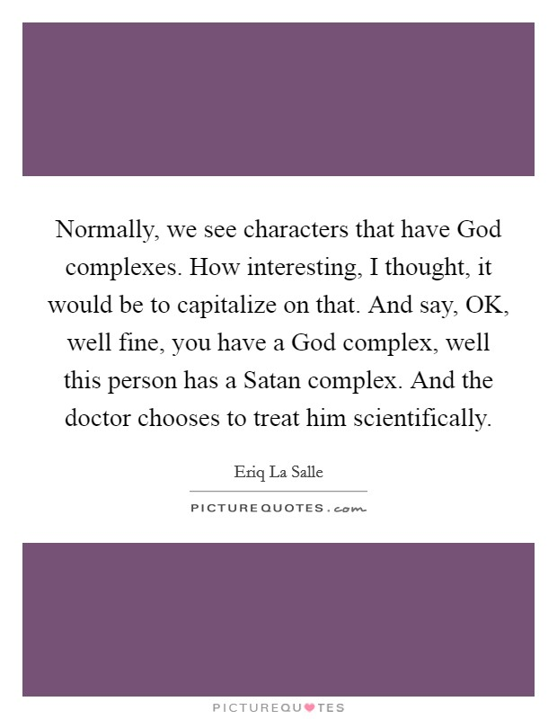 Normally, we see characters that have God complexes. How interesting, I thought, it would be to capitalize on that. And say, OK, well fine, you have a God complex, well this person has a Satan complex. And the doctor chooses to treat him scientifically Picture Quote #1